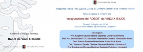 Si comunica che giovedì 18 luglio 2019 alle ore 11.30 presso l'Auditorium della I Clinica Medica si terrà l'Inaugurazione del Robot da Vinci XIS4200 ,alla presenza della Governance di Sapienza Università di Roma, dell'Azienda Ospedaliero – Universitaria Policlinico Umberto I, di Fondazione Roma.